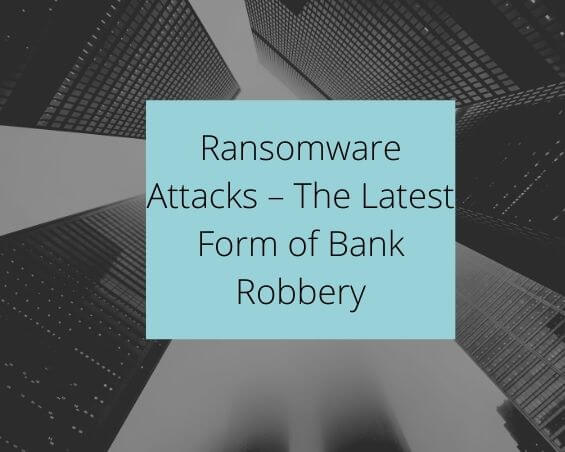 Ransomware Attacks – The Latest Form of Bank Robbery