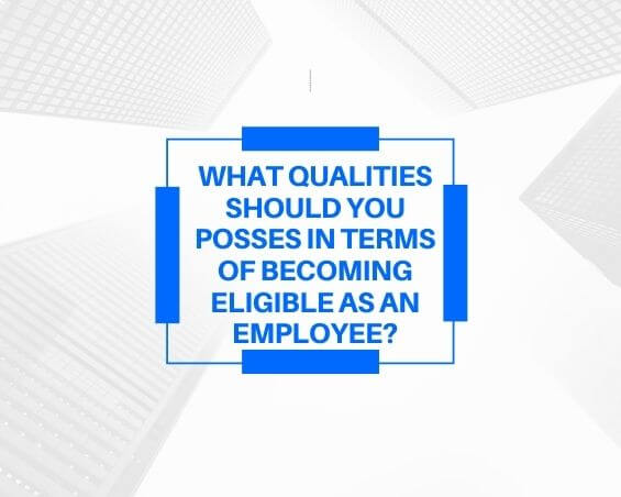 What Qualities Should You Posses In Terms Of Becoming Eligible As An Employee